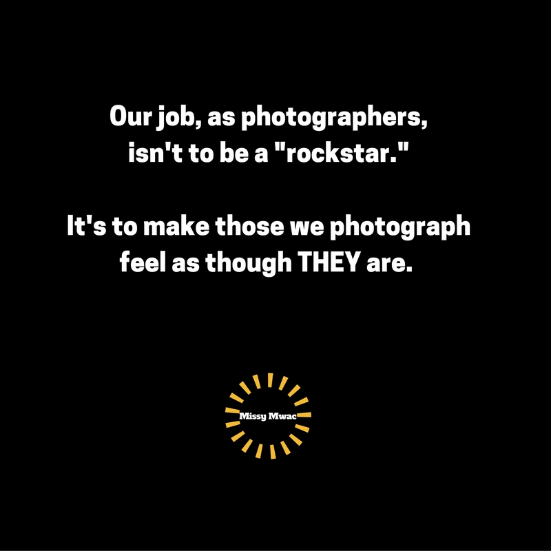OUR job as photographersisn't to be rockstars.It's to make those we photographfeel as though THEY are.